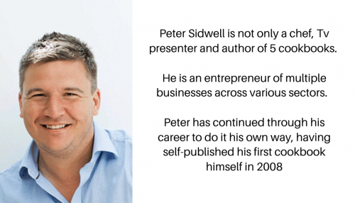 Peter sidwell is not only a chev, TV presenter and author of 5 cook books. He is an entrepreneur of multiple businesses across various sectors. Peter has continued through his career to do it his own way, having self published his first cookbook himself in 2008